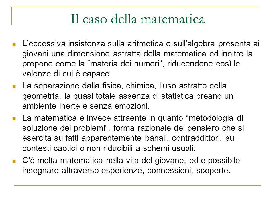 Il caso della matematica Leccessiva insistenza sulla aritmetica e sullalgebra presenta ai giovani una dimensione astratta della matematica ed inoltre