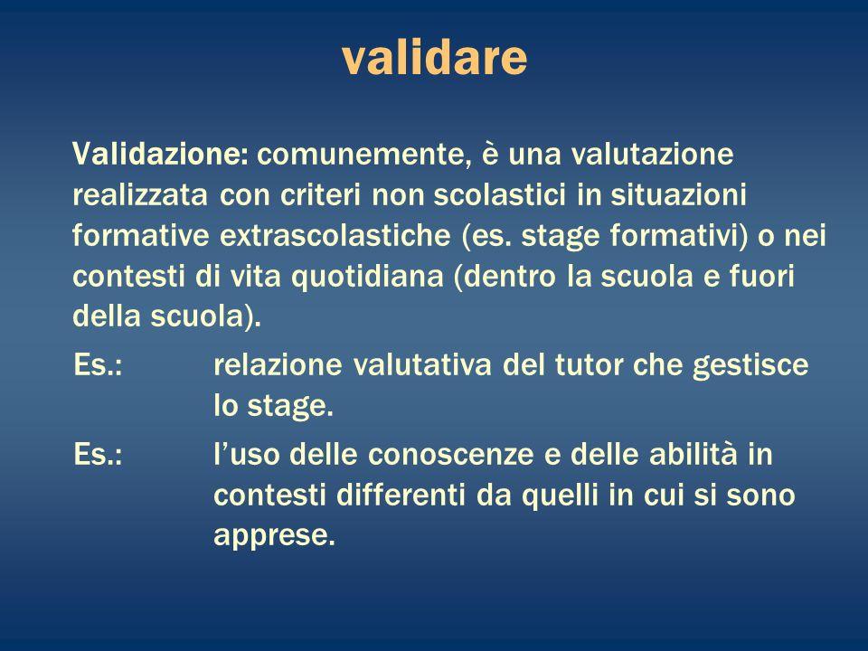 validare Validazione: comunemente, è una valutazione realizzata con criteri non scolastici in situazioni formative extrascolastiche (es.