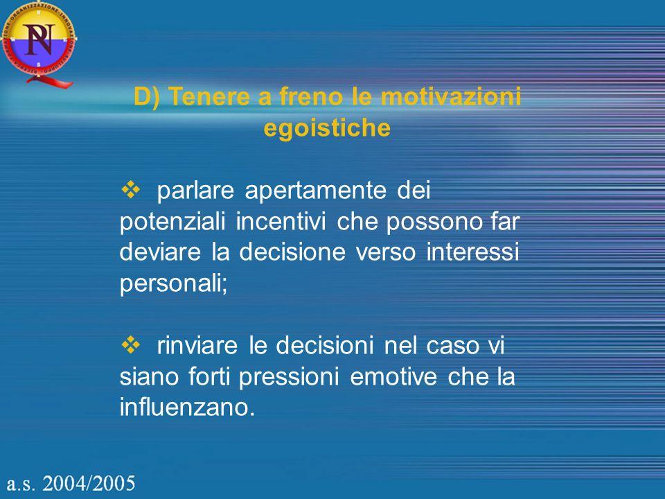 D) Tenere a freno le motivazioni egoistiche parlare apertamente dei potenziali incentivi che possono far deviare la decisione verso interessi personali; rinviare le decisioni nel caso vi siano forti pressioni emotive che la influenzano.