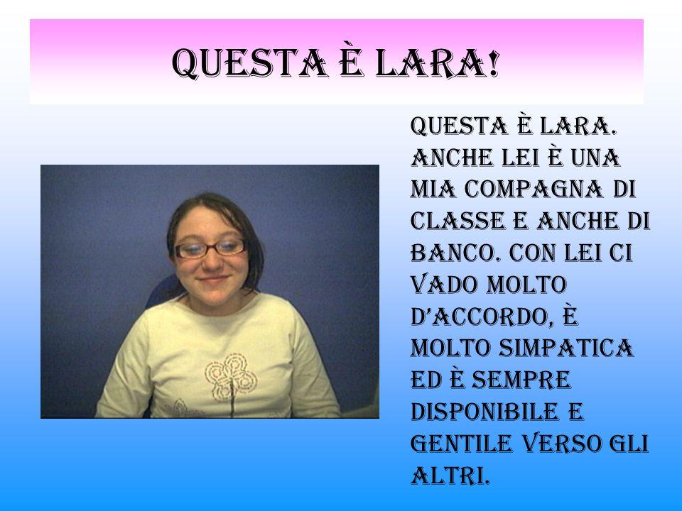 Questa è lara.Questa è Lara. Anche lei è una mia compagna di classe e anche di banco.