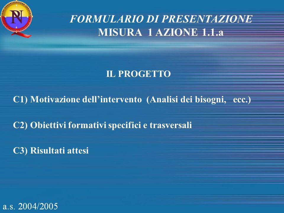 FORMULARIO DI PRESENTAZIONE MISURA 1 AZIONE 1.1.a IL PROGETTO C1) Motivazione dellintervento (Analisi dei bisogni, ecc.) C2) Obiettivi formativi speci