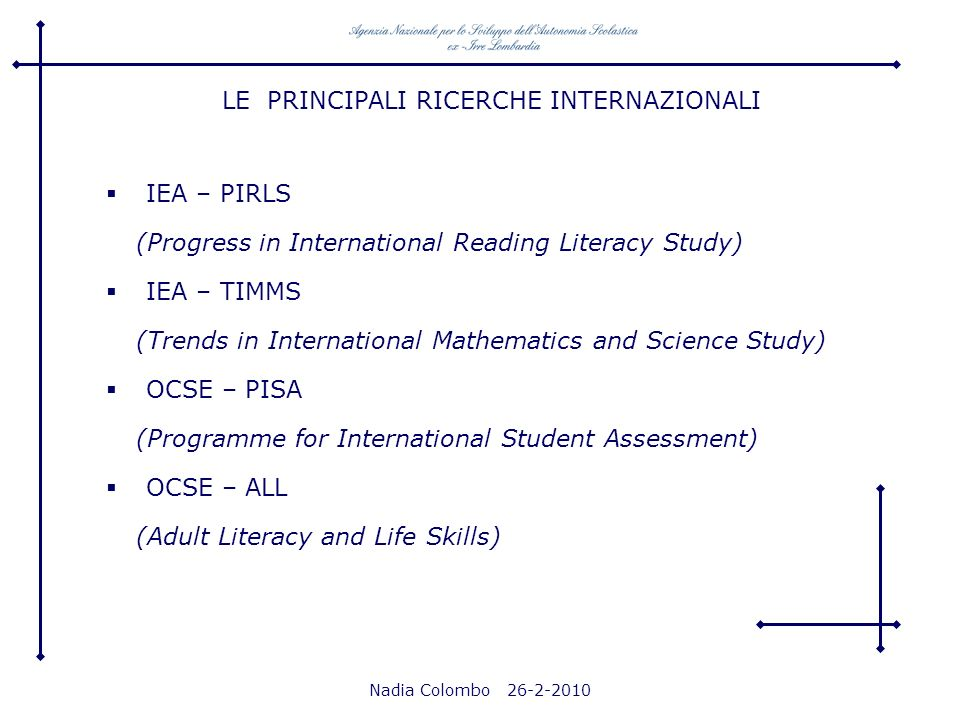 Nadia Colombo 26-2-2010 LE PRINCIPALI RICERCHE INTERNAZIONALI IEA – PIRLS (Progress in International Reading Literacy Study) IEA – TIMMS (Trends in In