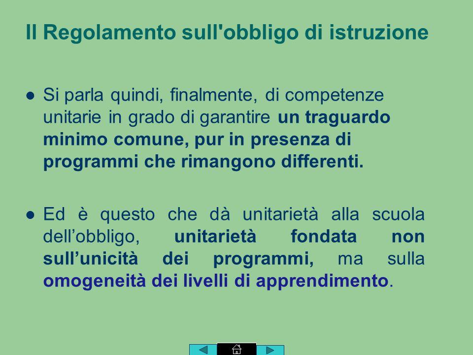 Il Regolamento sull obbligo di istruzione Si parla quindi, finalmente, di competenze unitarie in grado di garantire un traguardo minimo comune, pur in presenza di programmi che rimangono differenti.