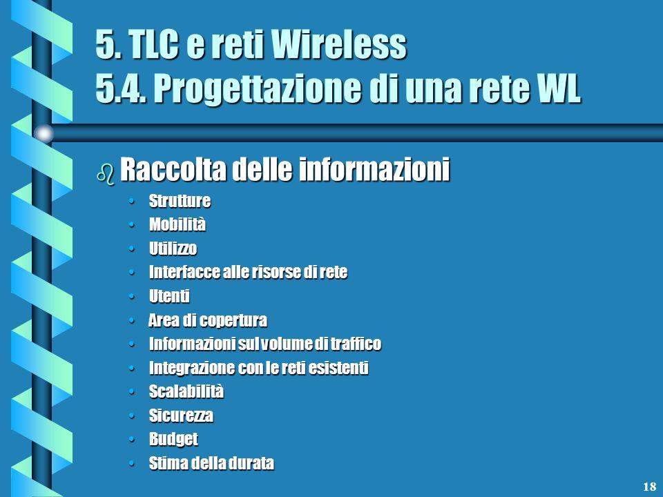 18 5. TLC e reti Wireless 5.4. Progettazione di una rete WL b Raccolta delle informazioni StruttureStrutture MobilitàMobilità UtilizzoUtilizzo Interfa