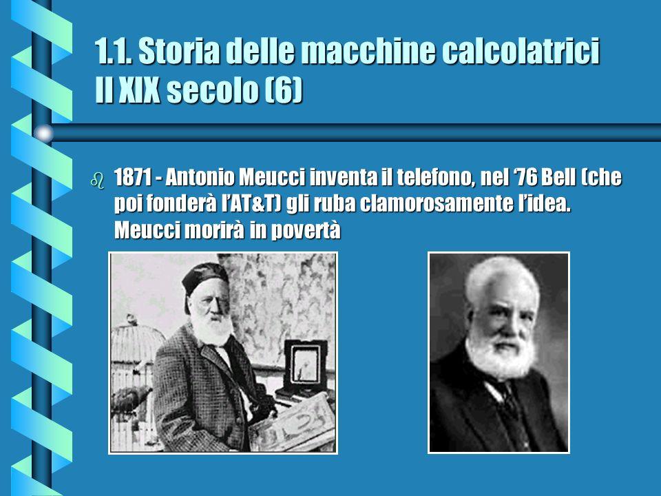 1.1. Storia delle macchine calcolatrici Il XIX secolo (6) b 1871 - Antonio Meucci inventa il telefono, nel 76 Bell (che poi fonderà lAT&T) gli ruba cl