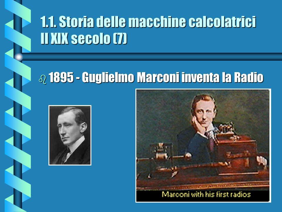 1.1. Storia delle macchine calcolatrici Il XIX secolo (7) b 1895 - Guglielmo Marconi inventa la Radio
