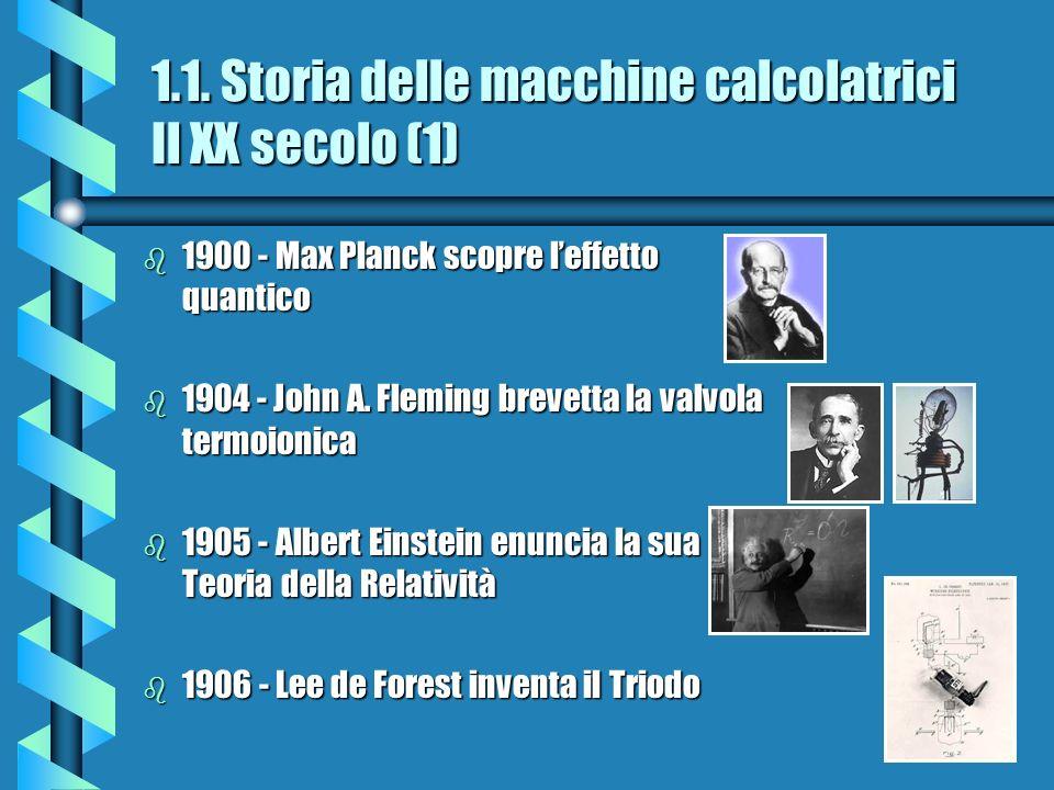 1.1. Storia delle macchine calcolatrici Il XX secolo (1) b 1900 - Max Planck scopre leffetto quantico b 1904 - John A. Fleming brevetta la valvola ter