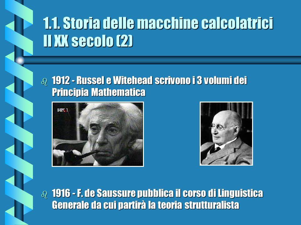 1.1. Storia delle macchine calcolatrici Il XX secolo (2) b 1912 - Russel e Witehead scrivono i 3 volumi dei Principia Mathematica b 1916 - F. de Sauss