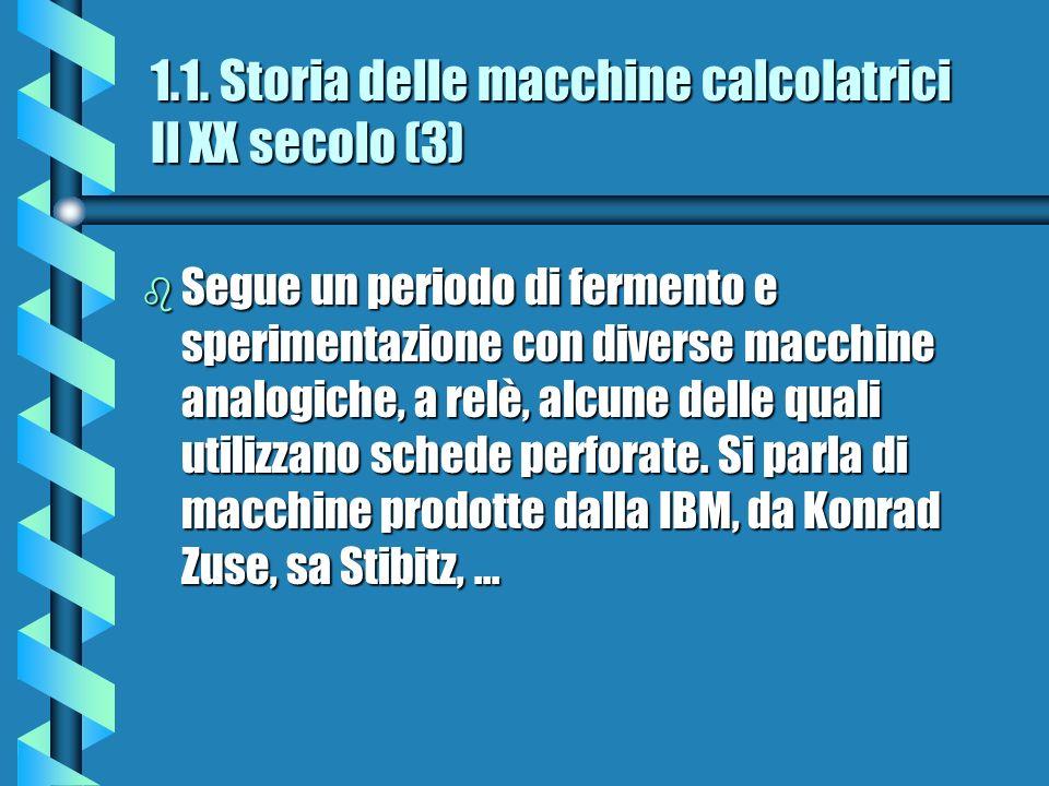 1.1. Storia delle macchine calcolatrici Il XX secolo (3) b Segue un periodo di fermento e sperimentazione con diverse macchine analogiche, a relè, alc