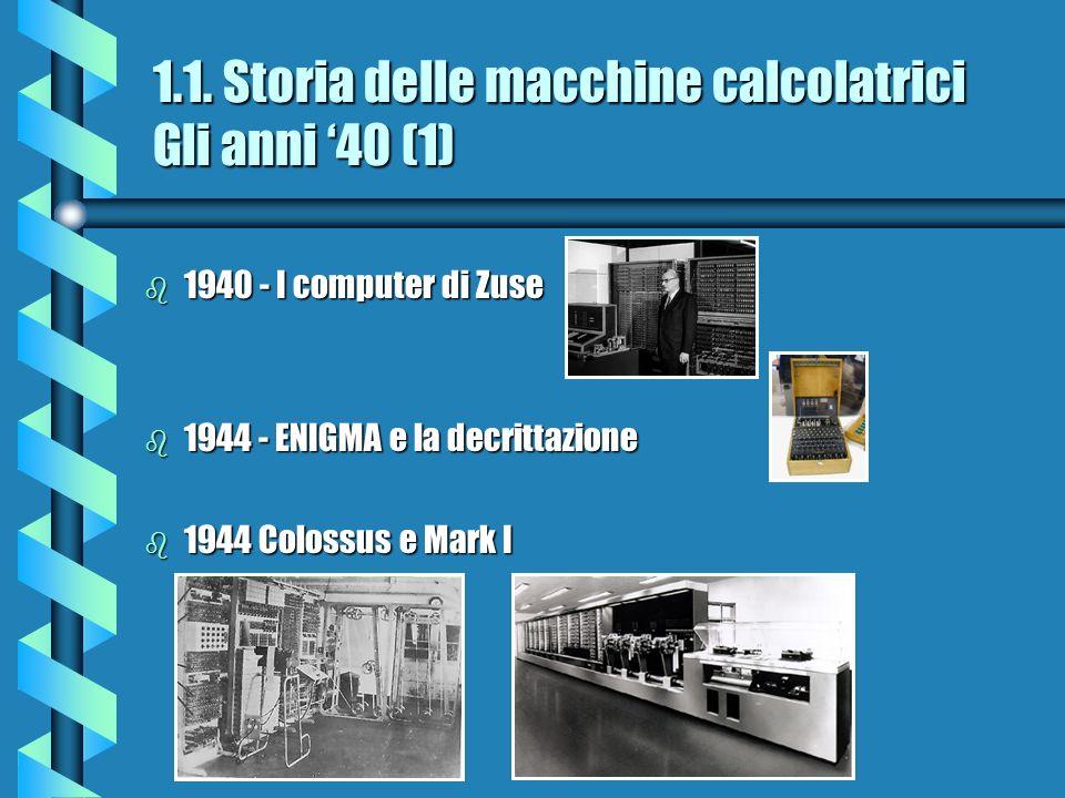 1.1. Storia delle macchine calcolatrici Gli anni 40 (1) b 1940 - I computer di Zuse b 1944 - ENIGMA e la decrittazione b 1944 Colossus e Mark I