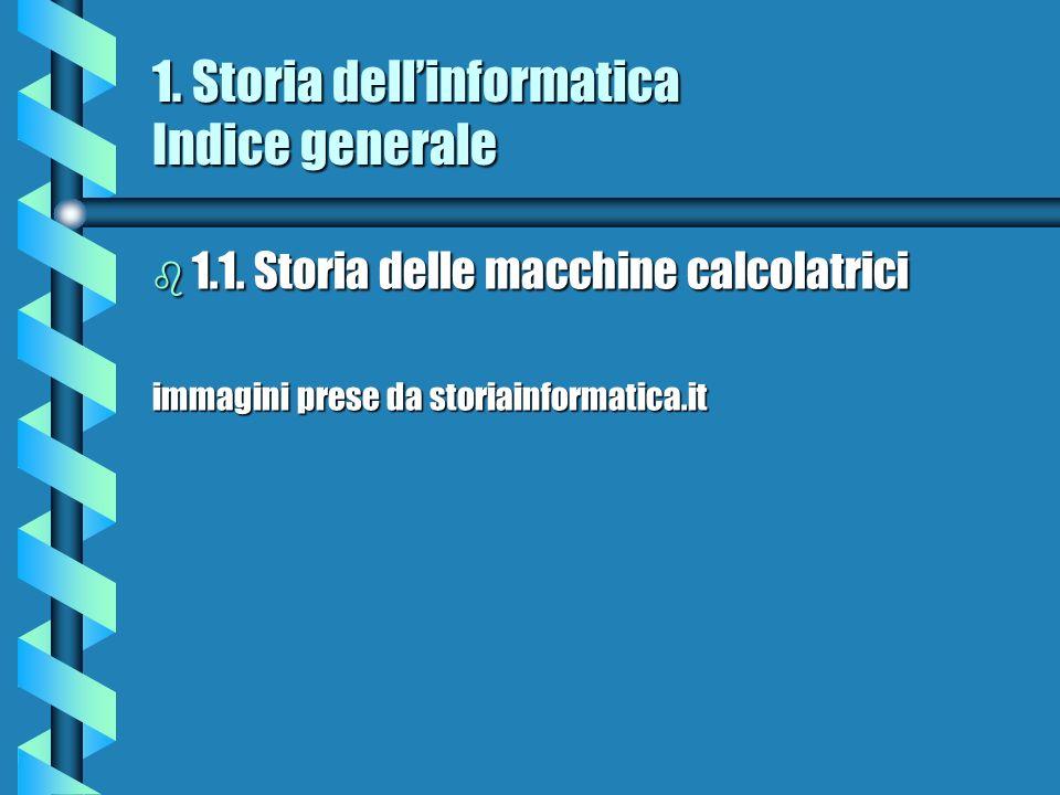 1. Storia dellinformatica Indice generale b 1.1. Storia delle macchine calcolatrici immagini prese da storiainformatica.it