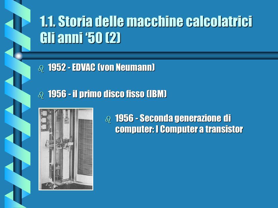 1.1. Storia delle macchine calcolatrici Gli anni 50 (2) b 1952 - EDVAC (von Neumann) b 1956 - il primo disco fisso (IBM) b 1956 - Seconda generazione
