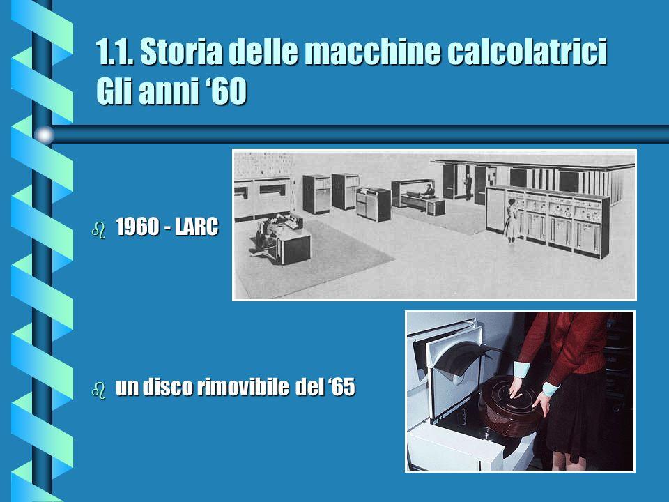 1.1. Storia delle macchine calcolatrici Gli anni 60 b 1960 - LARC b un disco rimovibile del 65