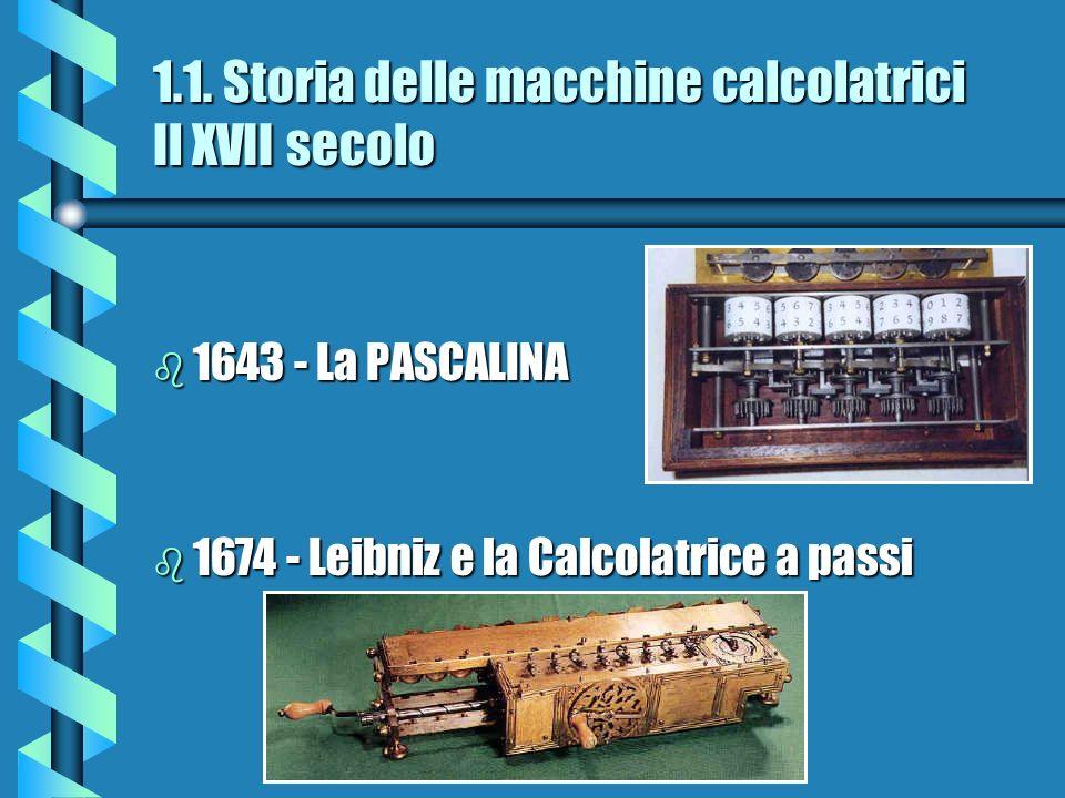 1.1. Storia delle macchine calcolatrici Il XVII secolo b 1643 - La PASCALINA b 1674 - Leibniz e la Calcolatrice a passi