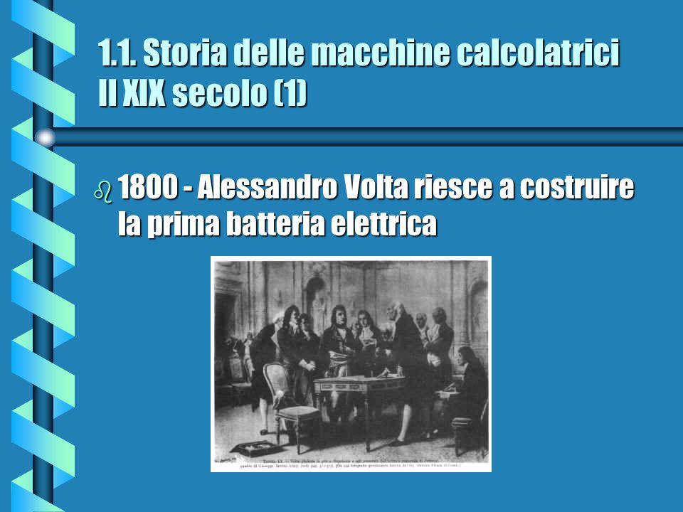 1.1. Storia delle macchine calcolatrici Il XIX secolo (1) b 1800 - Alessandro Volta riesce a costruire la prima batteria elettrica