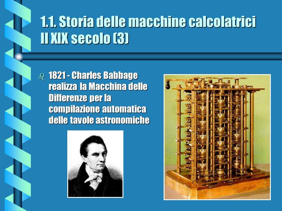 1.1. Storia delle macchine calcolatrici Il XIX secolo (3) b 1821 - Charles Babbage realizza la Macchina delle Differenze per la compilazione automatic