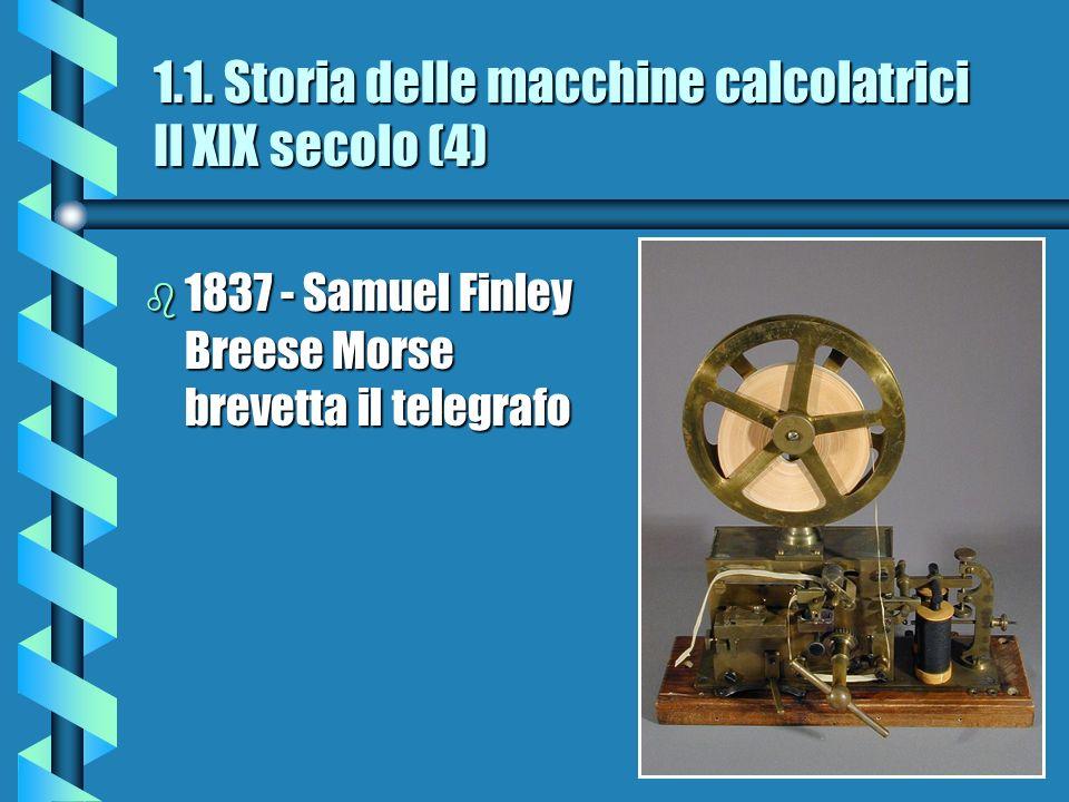 1.1. Storia delle macchine calcolatrici Il XIX secolo (4) b 1837 - Samuel Finley Breese Morse brevetta il telegrafo