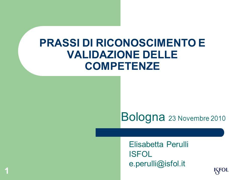 1 PRASSI DI RICONOSCIMENTO E VALIDAZIONE DELLE COMPETENZE Bologna 23 Novembre 2010 Elisabetta Perulli ISFOL e.perulli@isfol.it
