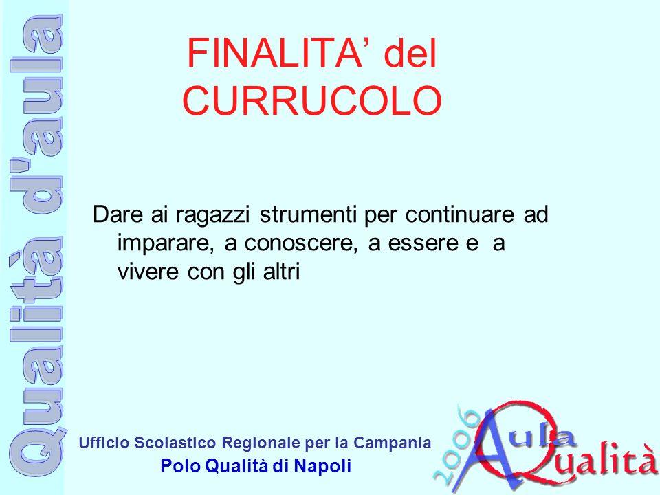 Ufficio Scolastico Regionale per la Campania Polo Qualità di Napoli FINALITA del CURRUCOLO Dare ai ragazzi strumenti per continuare ad imparare, a con