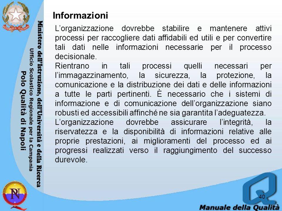 40 Informazioni Lorganizzazione dovrebbe stabilire e mantenere attivi processi per raccogliere dati affidabili ed utili e per convertire tali dati nelle informazioni necessarie per il processo decisionale.