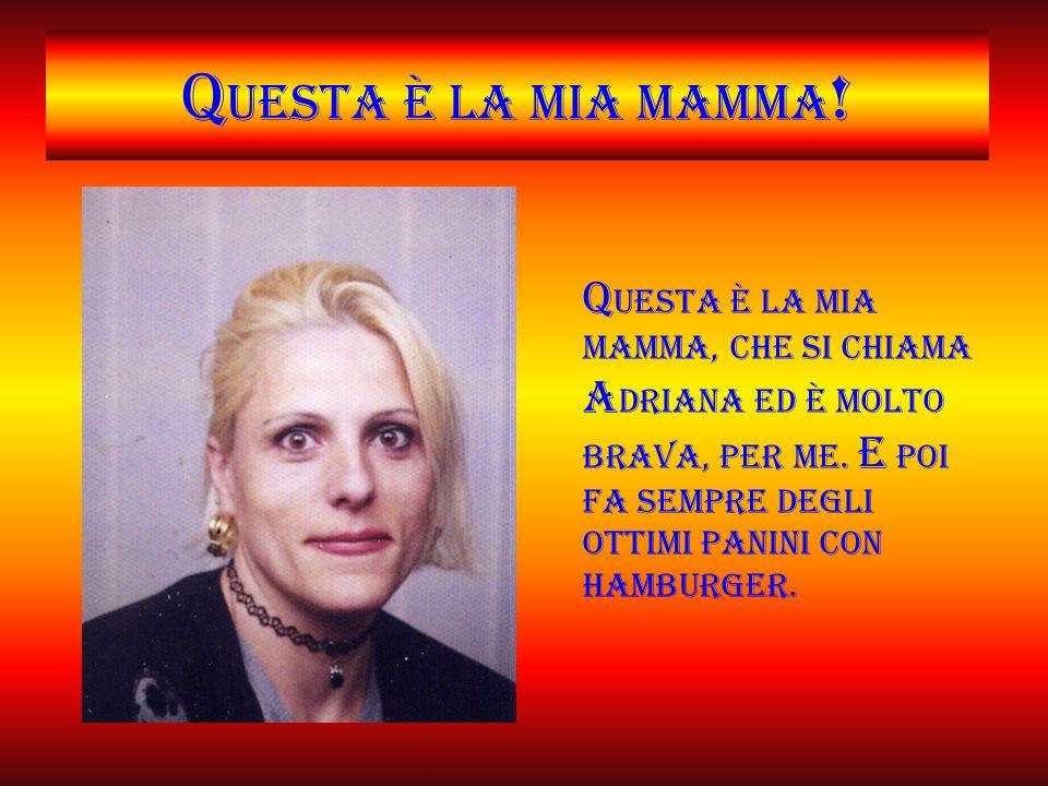 Q uesta è la mia mamma .Q uesta è la mia mamma, che si chiama A driana ed è molto brava, per me.