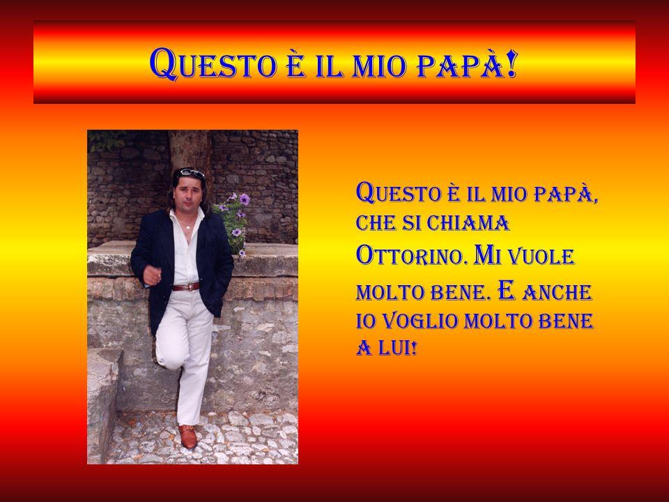 Q uesto è il mio papà .Q uesto è il mio papà, che si chiama O ttorino.