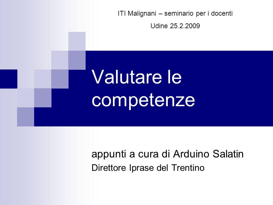 Valutare le competenze appunti a cura di Arduino Salatin Direttore Iprase del Trentino ITI Malignani – seminario per i docenti Udine 25.2.2009