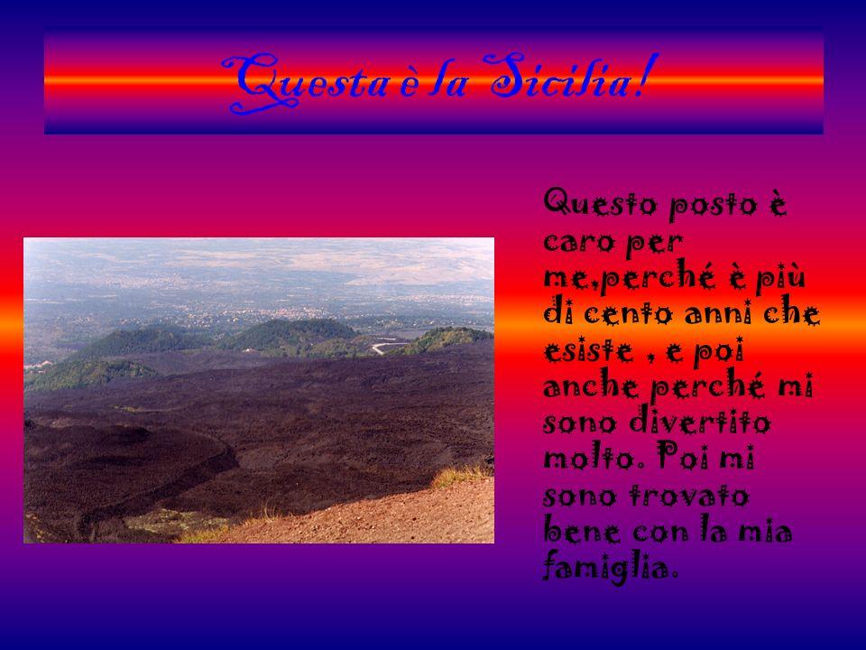Questa è la Sicilia! Questo posto è caro per me,perché è più di cento anni che esiste, e poi anche perché mi sono divertito molto. Poi mi sono trovato
