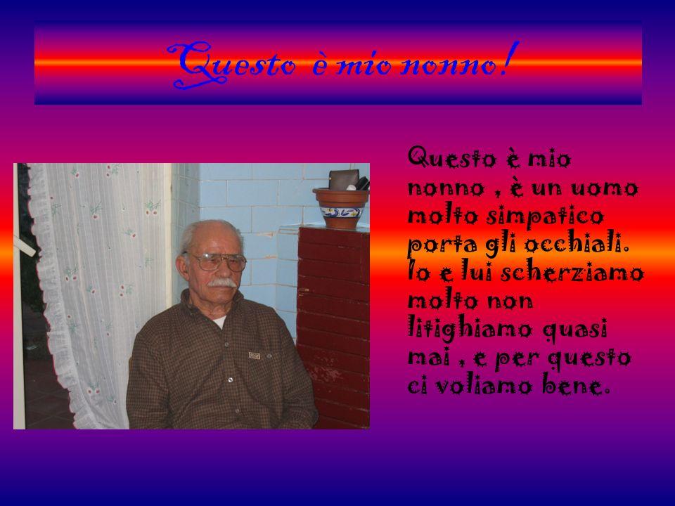 Questo è mio nonno! Questo è mio nonno, è un uomo molto simpatico porta gli occhiali. Io e lui scherziamo molto non litighiamo quasi mai, e per questo