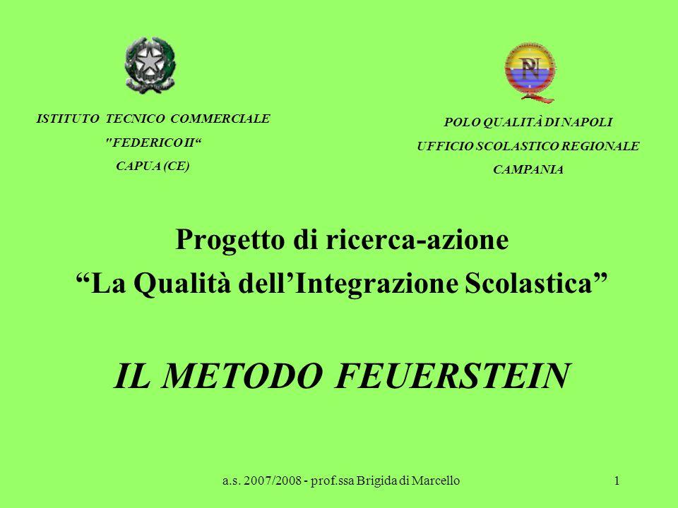 a.s. 2007/2008 - prof.ssa Brigida di Marcello1 Progetto di ricerca-azione La Qualità dell Integrazione Scolastica IL METODO FEUERSTEIN ISTITUTO TECNIC