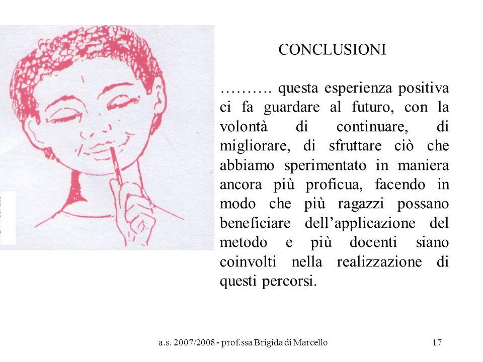 a.s. 2007/2008 - prof.ssa Brigida di Marcello17 CONCLUSIONI ………. questa esperienza positiva ci fa guardare al futuro, con la volontà di continuare, di