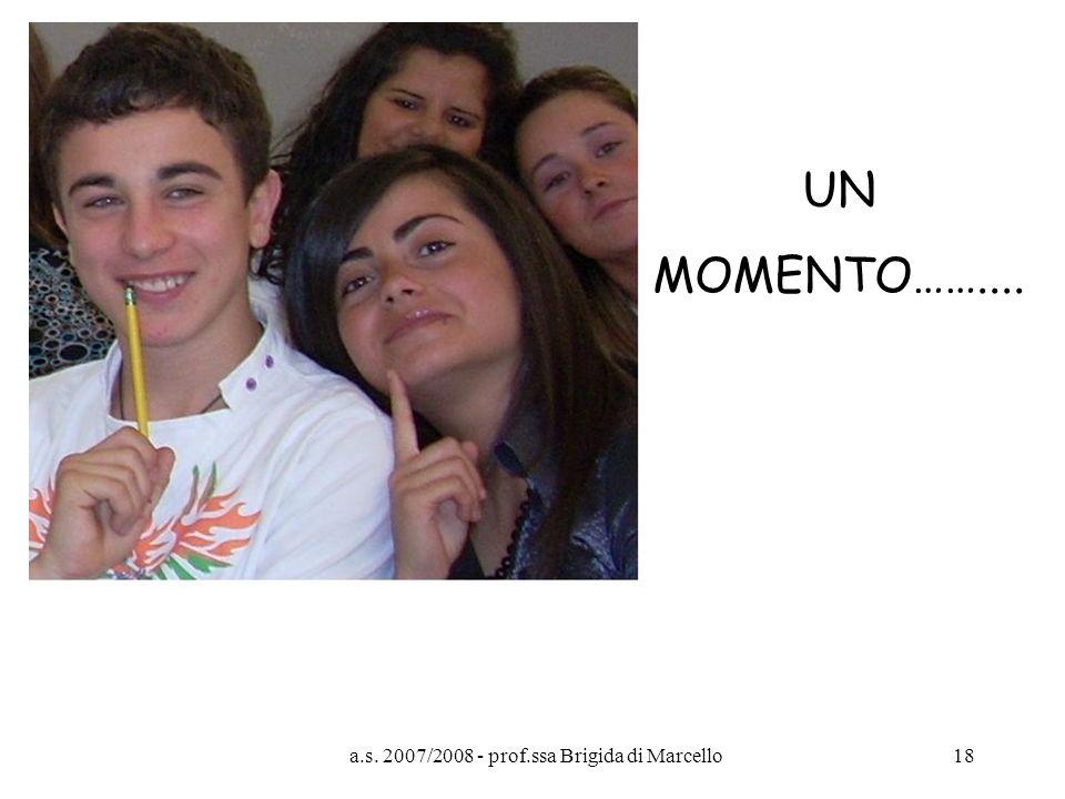 a.s. 2007/2008 - prof.ssa Brigida di Marcello18 UN MOMENTO……....