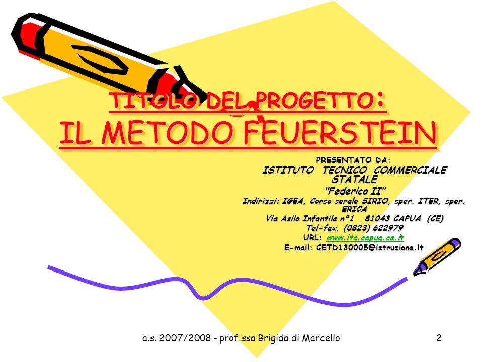 a.s. 2007/2008 - prof.ssa Brigida di Marcello2 TITOLO DEL PROGETTO : IL METODO FEUERSTEIN PRESENTATO DA: ISTITUTO TECNICO COMMERCIALE STATALE
