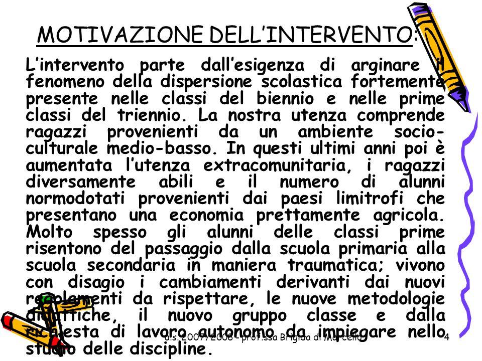 a.s. 2007/2008 - prof.ssa Brigida di Marcello4 MOTIVAZIONE DELLINTERVENTO: Lintervento parte dallesigenza di arginare il fenomeno della dispersione sc