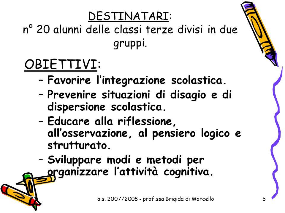 a.s. 2007/2008 - prof.ssa Brigida di Marcello6 DESTINATARI: n° 20 alunni delle classi terze divisi in due gruppi. OBIETTIVI: –Favorire lintegrazione s