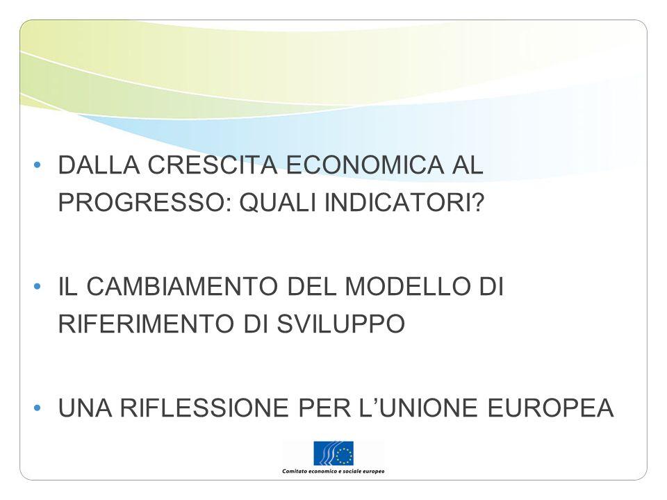 DALLA CRESCITA ECONOMICA AL PROGRESSO: QUALI INDICATORI? IL CAMBIAMENTO DEL MODELLO DI RIFERIMENTO DI SVILUPPO UNA RIFLESSIONE PER LUNIONE EUROPEA