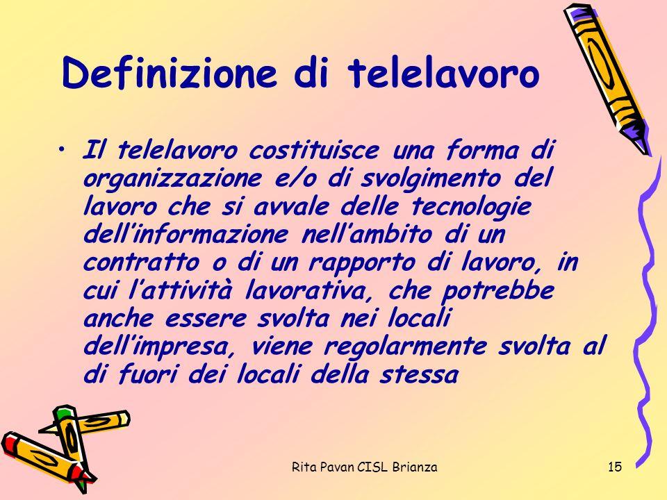 Rita Pavan CISL Brianza15 Definizione di telelavoro Il telelavoro costituisce una forma di organizzazione e/o di svolgimento del lavoro che si avvale