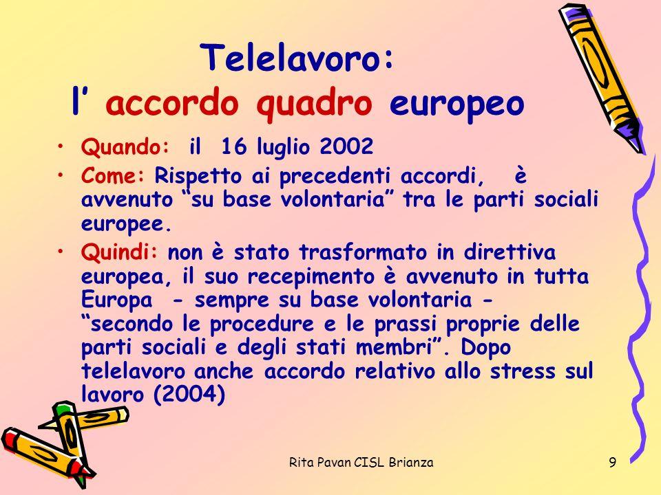 Rita Pavan CISL Brianza9 Telelavoro: l accordo quadro europeo Quando: il 16 luglio 2002 Come: Rispetto ai precedenti accordi, è avvenuto su base volon