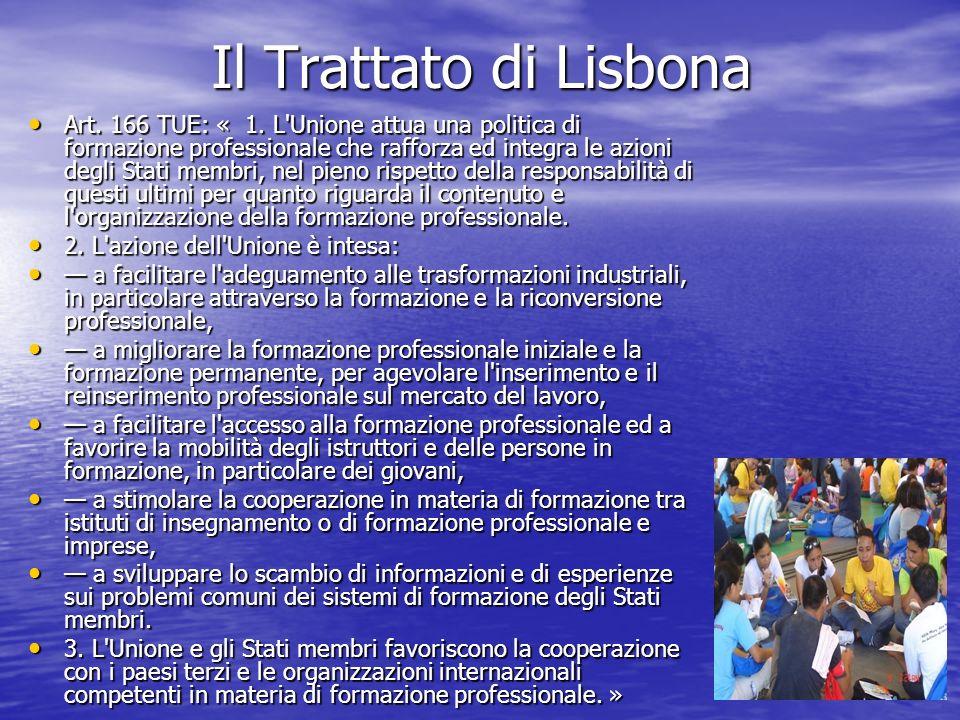 Il Trattato di Lisbona Art. 166 TUE: « 1. L'Unione attua una politica di formazione professionale che rafforza ed integra le azioni degli Stati membri