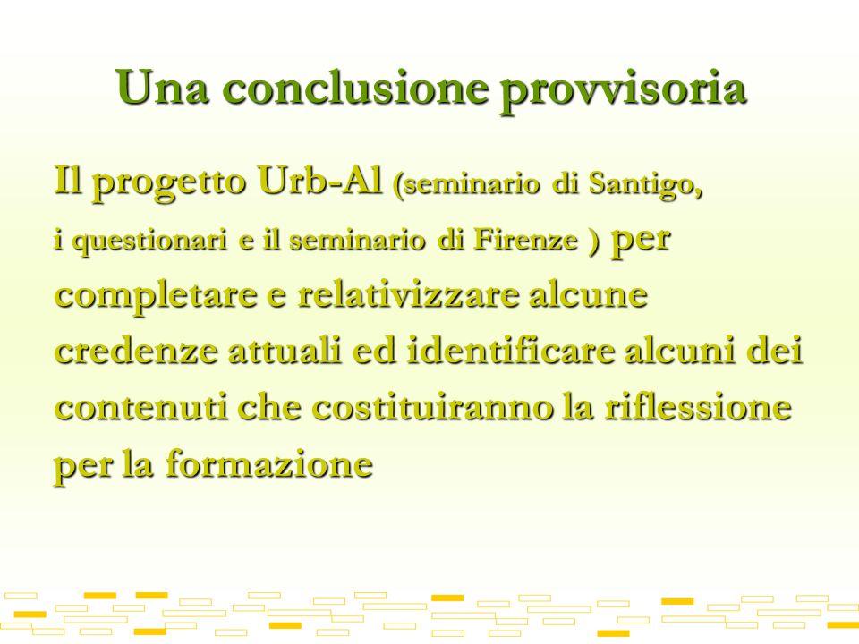 Una conclusione provvisoria Il progetto Urb-Al (seminario di Santigo, i questionari e il seminario di Firenze ) per completare e relativizzare alcune credenze attuali ed identificare alcuni dei contenuti che costituiranno la riflessione per la formazione