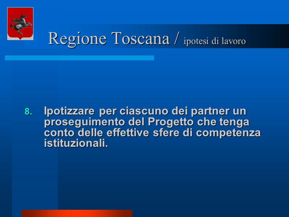Regione Toscana / ipotesi di lavoro Regione Toscana / ipotesi di lavoro 8. Ipotizzare per ciascuno dei partner un proseguimento del Progetto che tenga