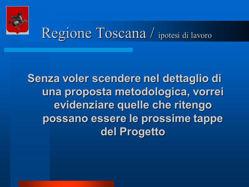 Regione Toscana / ipotesi di lavoro Regione Toscana / ipotesi di lavoro Senza voler scendere nel dettaglio di una proposta metodologica, vorrei eviden
