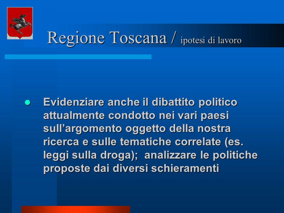 Regione Toscana / ipotesi di lavoro Regione Toscana / ipotesi di lavoro Evidenziare anche il dibattito politico attualmente condotto nei vari paesi sullargomento oggetto della nostra ricerca e sulle tematiche correlate (es.