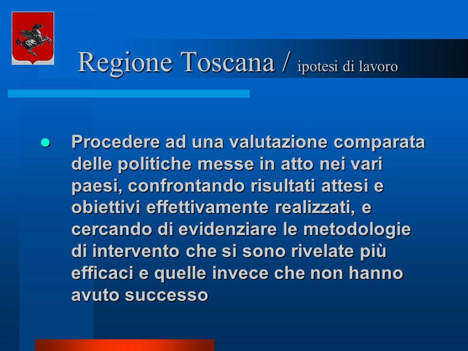 Regione Toscana / ipotesi di lavoro Regione Toscana / ipotesi di lavoro Procedere ad una valutazione comparata delle politiche messe in atto nei vari