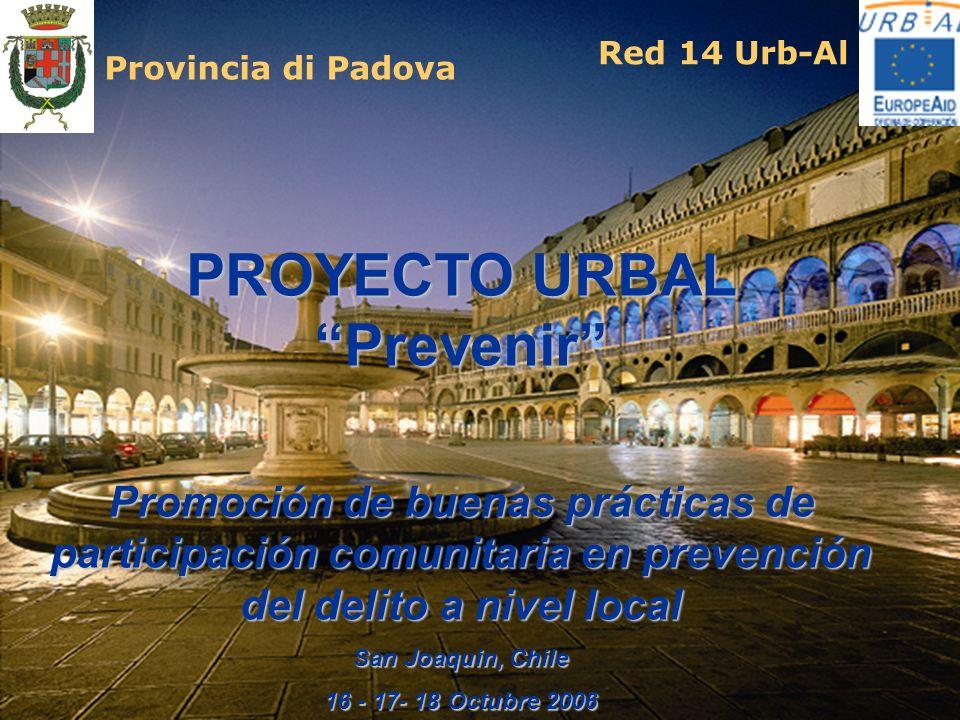 PROYECTO URBAL Prevenir Promociόn de buenas prácticas de participaciόn comunitaria en prevenciόn del delito a nivel local San Joaquin, Chile 16 - 17- 18 Octubre 2006 Provincia di Padova Red 14 Urb-Al