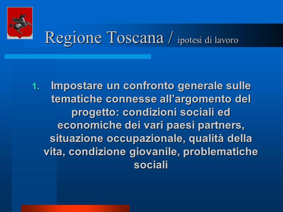 Regione Toscana / ipotesi di lavoro 1. Impostare un confronto generale sulle tematiche connesse allargomento del progetto: condizioni sociali ed econo