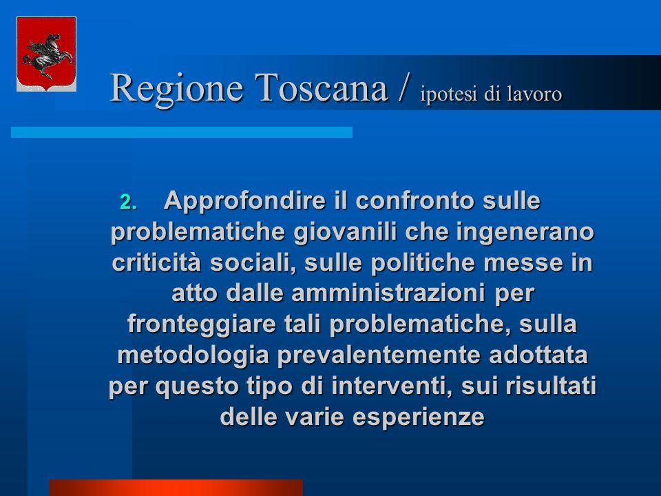 Regione Toscana / ipotesi di lavoro Regione Toscana / ipotesi di lavoro 2. Approfondire il confronto sulle problematiche giovanili che ingenerano crit