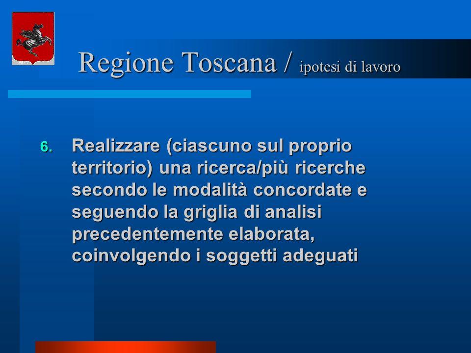 Regione Toscana / ipotesi di lavoro Regione Toscana / ipotesi di lavoro 6. Realizzare (ciascuno sul proprio territorio) una ricerca/più ricerche secon