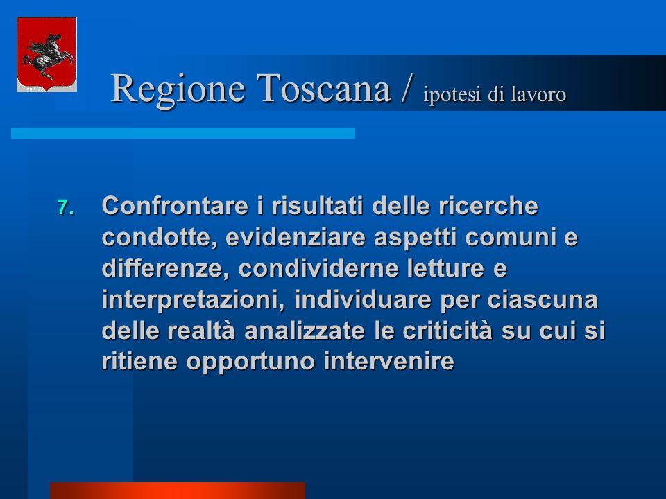 Regione Toscana / ipotesi di lavoro Regione Toscana / ipotesi di lavoro 7. Confrontare i risultati delle ricerche condotte, evidenziare aspetti comuni
