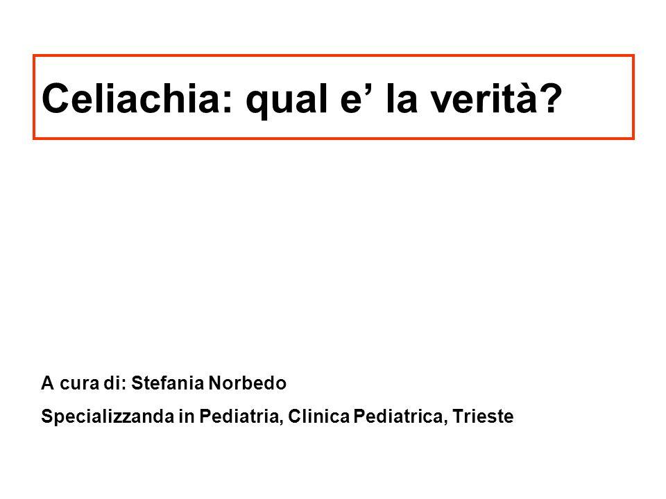 Celiachia: qual e la verità? A cura di: Stefania Norbedo Specializzanda in Pediatria, Clinica Pediatrica, Trieste